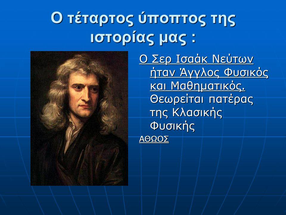 Ο τέταρτος ύποπτος της ιστορίας μας : Ο Σερ Ισαάκ Νεύτων ήταν Άγγλος Φυσικός και Μαθηματικός. Θεωρείται πατέρας της Κλασικής Φυσικής ΑΘΩΟΣ