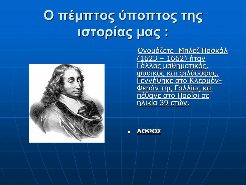 Ο πέμπτος ύποπτος της ιστορίας μας : Ονομάζετε Μπλεζ Πασκάλ (1623 – 1662) ήταν Γάλλος μαθηματικός, φυσικός και φιλόσοφος. Γεννήθηκε στο Κλερμόν- Φεράν
