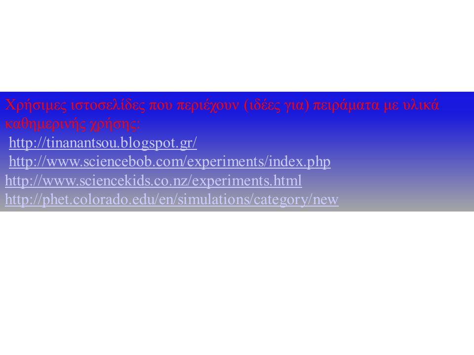 Χρήσιμες ιστοσελίδες που περιέχουν (ιδέες για) πειράματα με υλικά καθημερινής χρήσης: http://tinanantsou.blogspot.gr/http://tinanantsou.blogspot.gr/ h