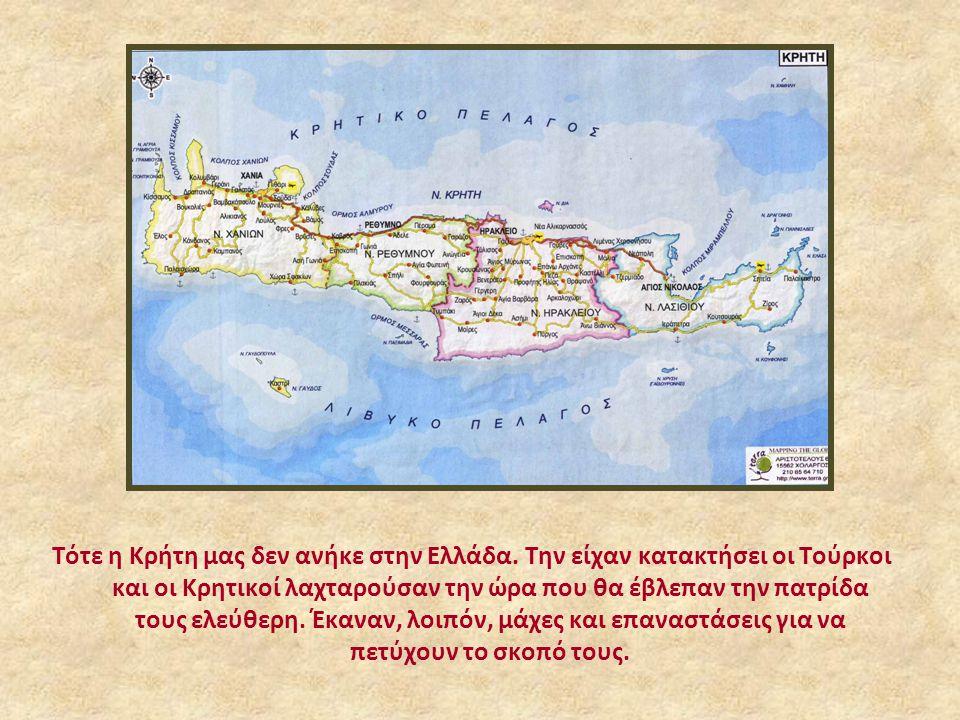 Τότε η Κρήτη μας δεν ανήκε στην Ελλάδα. Την είχαν κατακτήσει οι Τούρκοι και οι Κρητικοί λαχταρούσαν την ώρα που θα έβλεπαν την πατρίδα τους ελεύθερη.