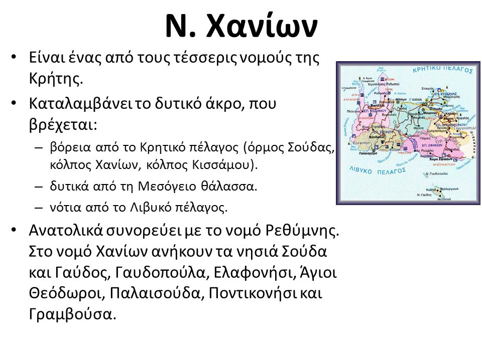 Ν. Χανίων Είναι ένας από τους τέσσερις νομούς της Κρήτης. Καταλαμβάνει το δυτικό άκρο, που βρέχεται: – βόρεια από το Κρητικό πέλαγος (όρμος Σούδας, κό