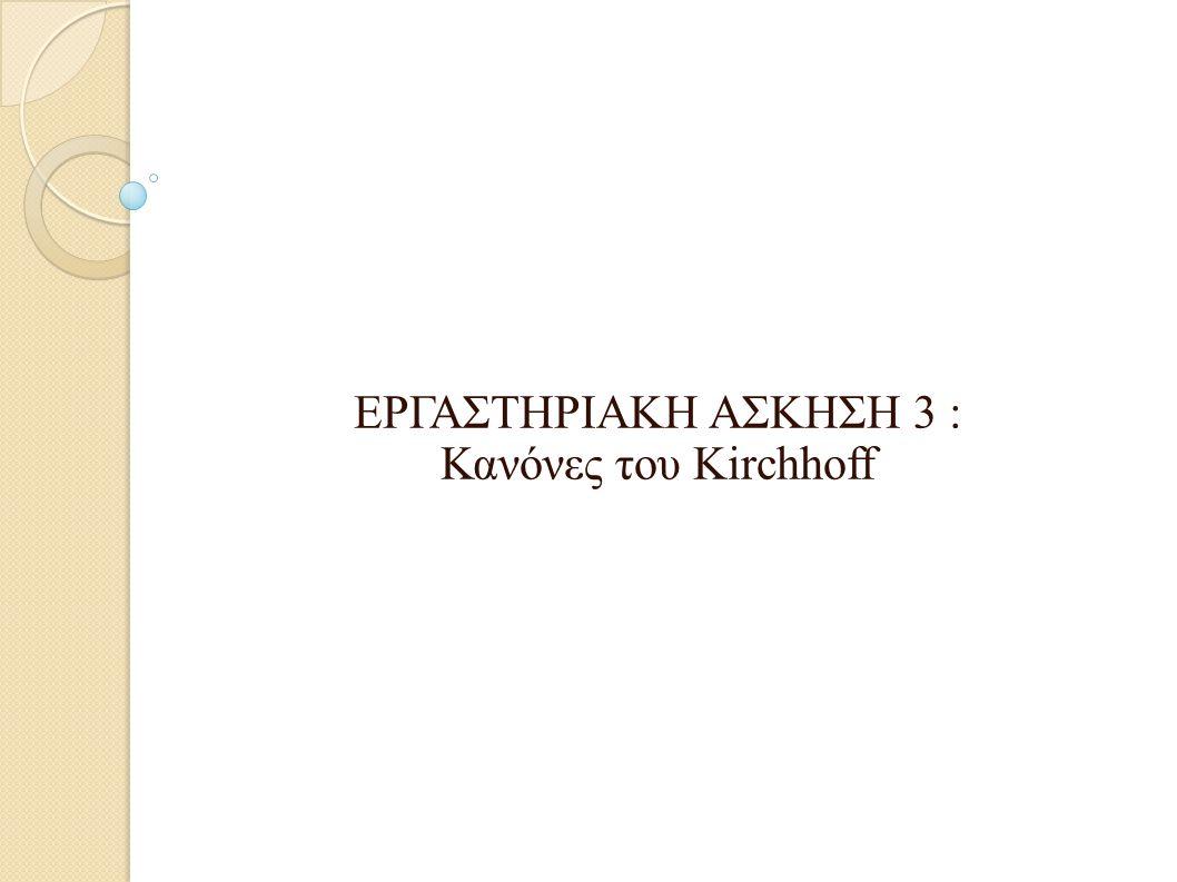 ΕΡΓΑΣΤΗΡΙΑΚΗ ΑΣΚΗΣΗ 3 : Κανόνες του Kirchhoff