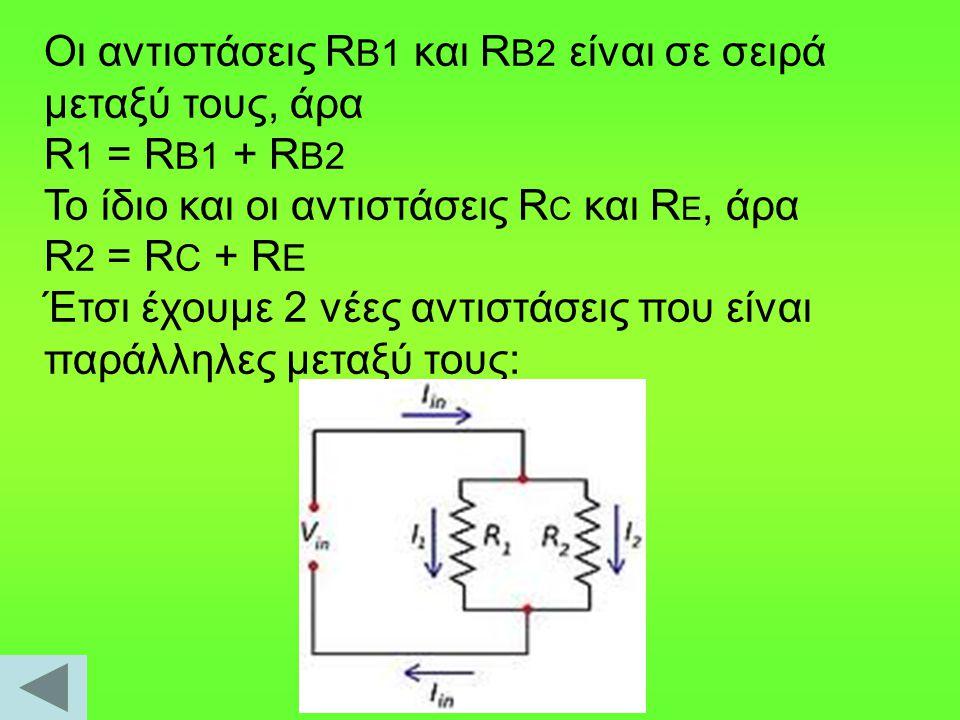 Oι αντιστάσεις R B1 και R B2 είναι σε σειρά μεταξύ τους, άρα R 1 = R B1 + R B2 Το ίδιο και οι αντιστάσεις R C και R E, άρα R 2 = R C + R E Έτσι έχουμε 2 νέες αντιστάσεις που είναι παράλληλες μεταξύ τους: