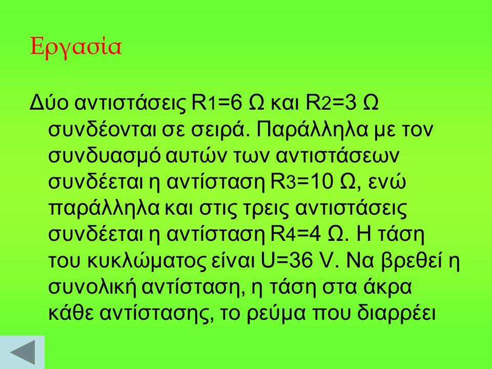 Εργασία Δύο αντιστάσεις R 1 =6 Ω και R 2 =3 Ω συνδέονται σε σειρά.