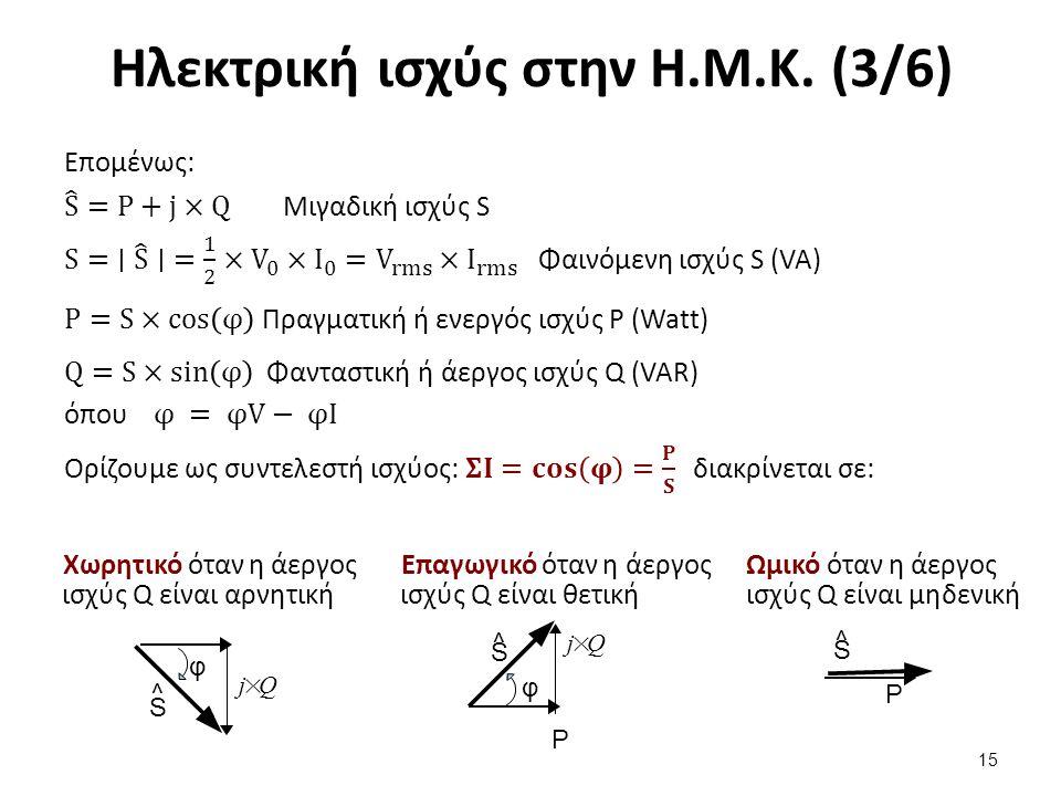 Ηλεκτρική ισχύς στην Η.Μ.Κ. (3/6) 15 Χωρητικό όταν η άεργος ισχύς Q είναι αρνητική Επαγωγικό όταν η άεργος ισχύς Q είναι θετική Ωμικό όταν η άεργος ισ