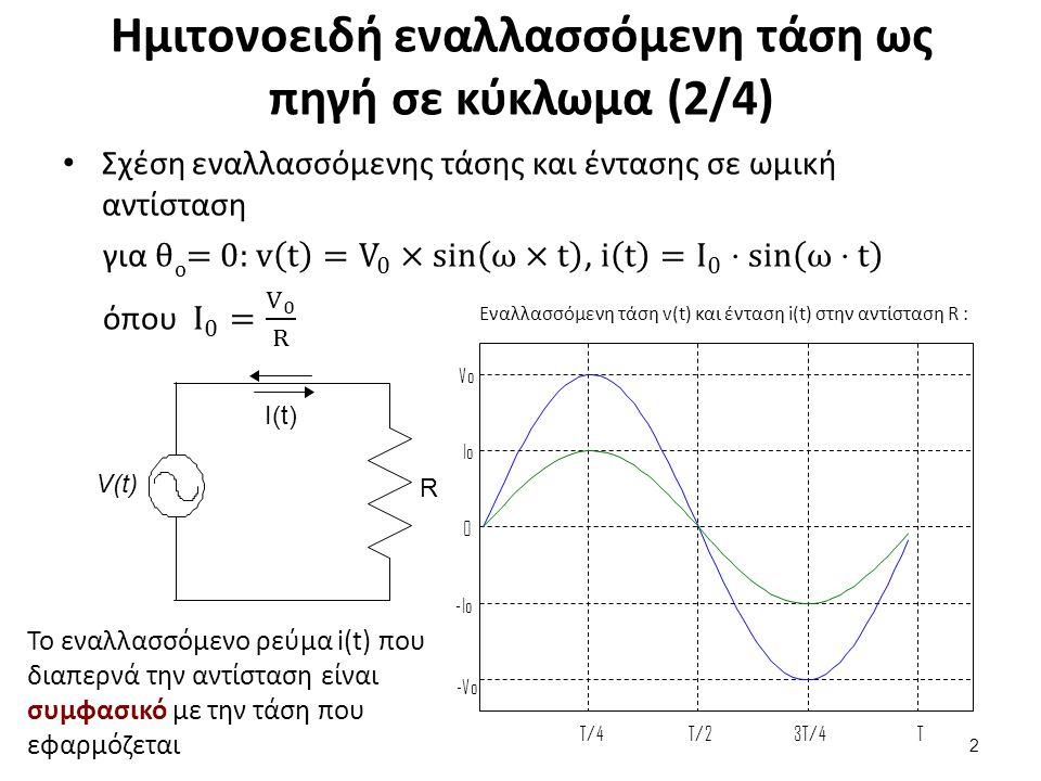 Ημιτονοειδή εναλλασσόμενη τάση ως πηγή σε κύκλωμα (3/4) Ενεργός τιμή εναλλασσόμενης έντασης και τάσης Καθώς η στιγμιαία τιμή των I(t) / V(t) μεταβάλλεται συνεχώς με το χρόνο ορίζουμε ως: 3 R VrmsVrms ΙrmsΙrms Ενεργό ένταση εναλλασσόμενου ρεύματος I rms την ένταση συνεχούς ρεύματος που προκαλεί το ίδιο θερμικό αποτέλεσμα με το εναλλασσόμενο όταν διαρρέει την ίδια ωμική αντίσταση R κατά το ίδιο χρονικό διάστημα Ενεργό τάση εναλλασσόμενου ρεύματος V rms την τάση του συνεχούς ρεύματος που δημιουργεί συνεχές ρεύμα με ένταση ίση με την ενεργό τιμή του εναλλασσόμενου ρεύματος όταν εφαρμοσθεί στα άκρα της ίδιας ωμικής αντίστασης R
