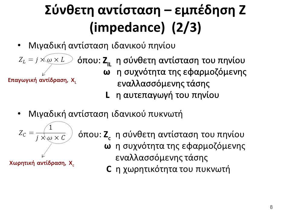 Σύνθετη αντίσταση – εμπέδηση Ζ (impedance) (2/3) Μιγαδική αντίσταση ιδανικού πηνίου 8 όπου: Z lL η σύνθετη αντίσταση του πηνίου ω η συχνότητα της εφαρ