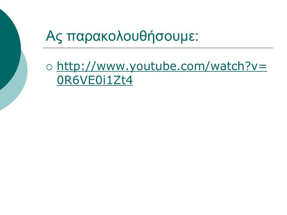 Ας παρακολουθήσουμε:  http://www.youtube.com/watch?v= 0R6VE0i1Zt4 http://www.youtube.com/watch?v= 0R6VE0i1Zt4