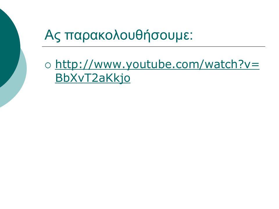 Ας παρακολουθήσουμε:  http://www.youtube.com/watch?v= BbXvT2aKkjo http://www.youtube.com/watch?v= BbXvT2aKkjo