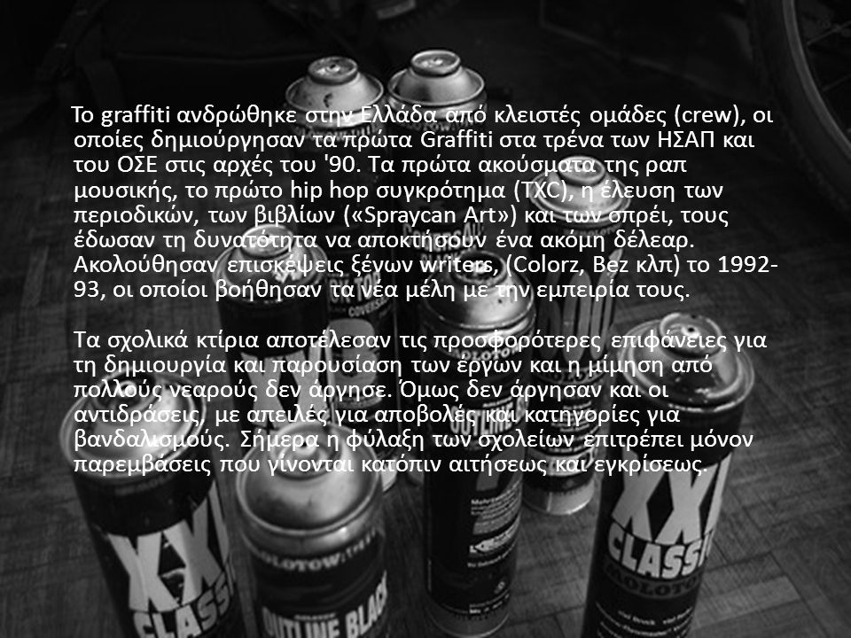 To graffiti ανδρώθηκε στην Ελλάδα από κλειστές ομάδες (crew), οι οποίες δημιούργησαν τα πρώτα Graffiti στα τρένα των ΗΣΑΠ και του ΟΣΕ στις αρχές του '