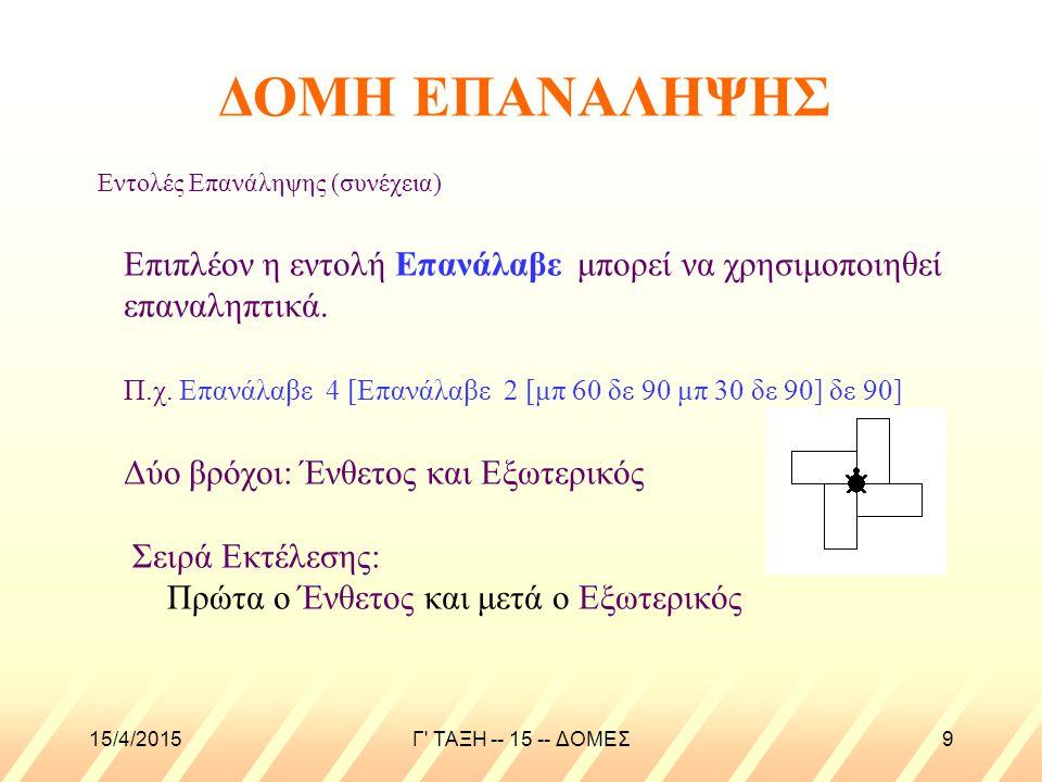 15/4/2015Γ ΤΑΞΗ -- 15 -- ΔΟΜΕΣ9 Εντολές Επανάληψης (συνέχεια) Επιπλέον η εντολή Επανάλαβε μπορεί να χρησιμοποιηθεί επαναληπτικά.