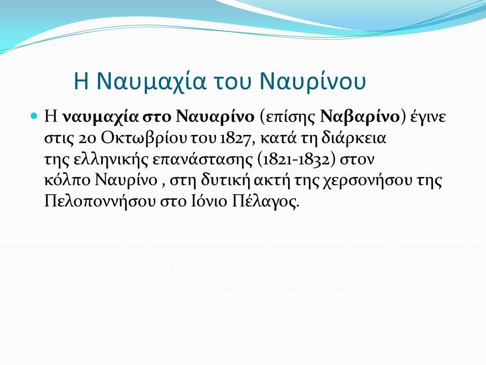 Η Ναυμαχία του Ναυρίνου Η ναυμαχία στο Ναυαρίνο (επίσης Ναβαρίνο) έγινε στις 20 Οκτωβρίου του 1827, κατά τη διάρκεια της ελληνικής επανάστασης (1821-1832) στον κόλπο Ναυρίνο, στη δυτική ακτή της χερσονήσου της Πελοποννήσου στο Ιόνιο Πέλαγος.