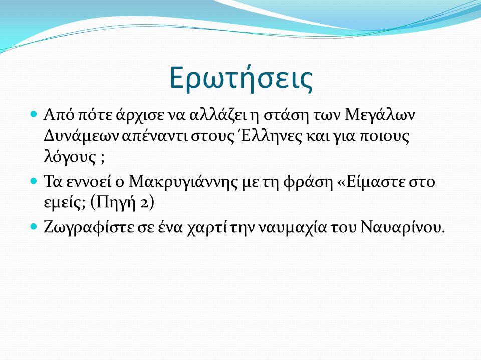 Ερωτήσεις Από πότε άρχισε να αλλάζει η στάση των Μεγάλων Δυνάμεων απέναντι στους Έλληνες και για ποιους λόγους ; Τα εννοεί ο Μακρυγιάννης με τη φράση «Είμαστε στο εμείς; (Πηγή 2) Ζωγραφίστε σε ένα χαρτί την ναυμαχία του Ναυαρίνου.