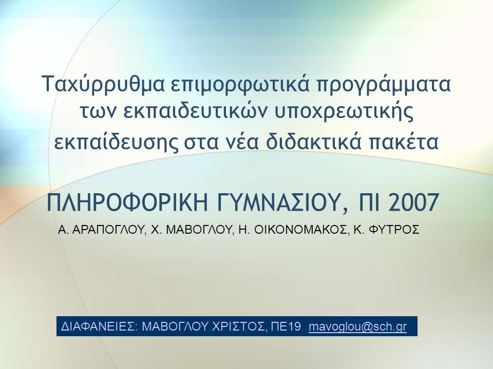 Ταχύρρυθμα επιμορφωτικά προγράμματα των εκπαιδευτικών υποχρεωτικής εκπαίδευσης στα νέα διδακτικά πακέτα ΠΛΗΡΟΦΟΡΙΚΗ ΓΥΜΝΑΣΙΟΥ, ΠΙ 2007 ΔΙΑΦΑΝΕΙΕΣ: ΜΑΒΟΓΛΟΥ ΧΡΙΣΤΟΣ, ΠΕ19, mavoglou@sch.grmavoglou@sch.gr Α.