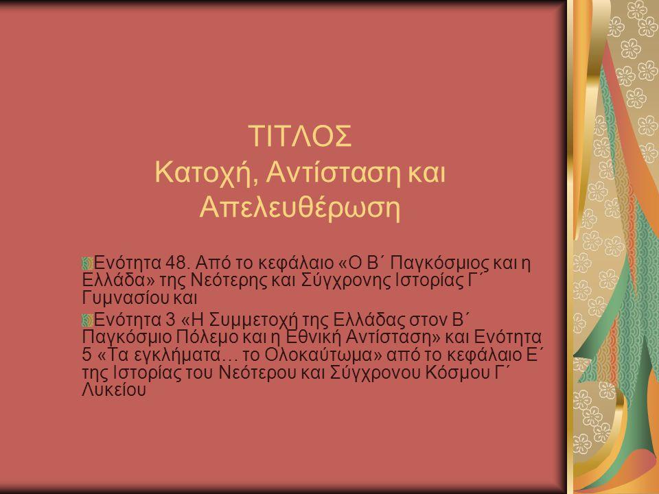 ΤΙΤΛΟΣ Κατοχή, Αντίσταση και Απελευθέρωση Ενότητα 48. Από το κεφάλαιο «Ο Β΄ Παγκόσμιος και η Ελλάδα» της Νεότερης και Σύγχρονης Ιστορίας Γ΄ Γυμνασίου