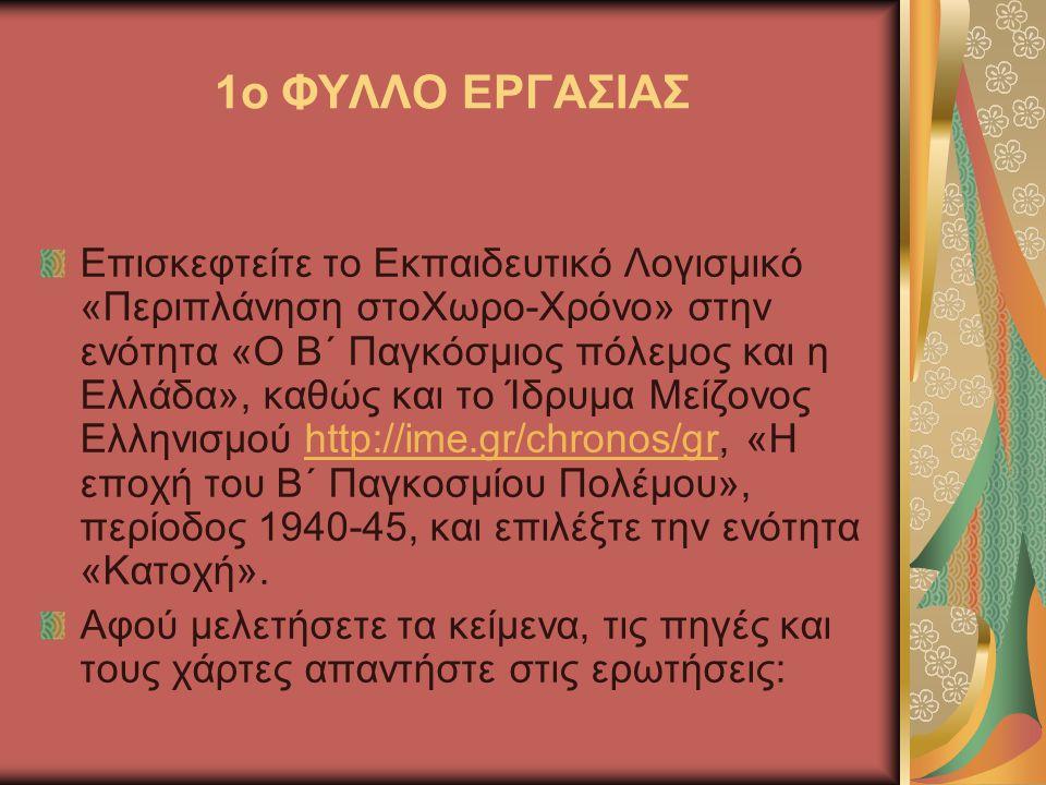 1ο ΦΥΛΛΟ ΕΡΓΑΣΙΑΣ Επισκεφτείτε το Εκπαιδευτικό Λογισμικό «Περιπλάνηση στοΧωρο-Χρόνο» στην ενότητα «Ο Β΄ Παγκόσμιος πόλεμος και η Ελλάδα», καθώς και το