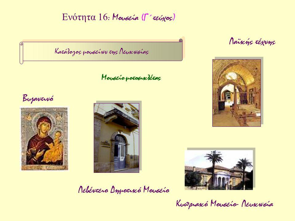 Ενότητα 16 : Μουσεία (Γ΄τεύχος) Κατάλογος μουσείων της Λευκωσίας Βυζαντινό Λαϊκής τέχνης Κυπριακό Μουσείο- Λευκωσία Λεβέντειο Δημοτικό Μουσείο Μουσείο