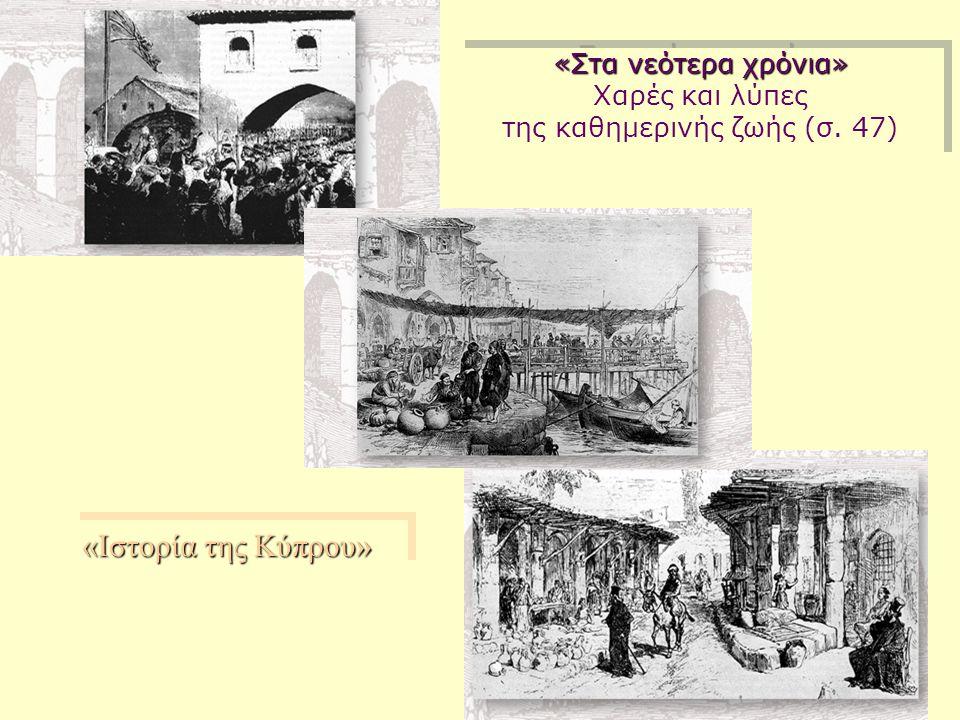 «Στα νεότερα χρόνια» Χαρές και λύπες της καθημερινής ζωής (σ. 47) «Στα νεότερα χρόνια» Χαρές και λύπες της καθημερινής ζωής (σ. 47) «Ιστορία της Κύπρο