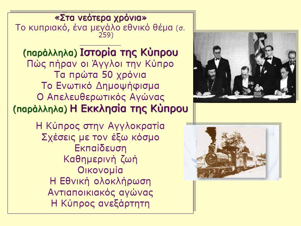 «Στα νεότερα χρόνια» Το κυπριακό, ένα μεγάλο εθνικό θέμα (σ. 259) ___________ (παράλληλα) Ιστορία της Κύπρου Πώς πήραν οι Άγγλοι την Κύπρο Τα πρώτα 50