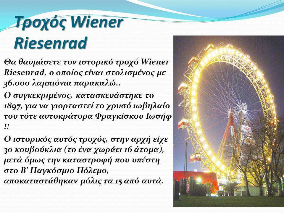 Τροχός Wiener Riesenrad Θα θαυμάσετε τον ιστορικό τροχό Wiener Riesenrad, ο οποίος είναι στολισμένος με 36.000 λαμπιόνια παρακαλώ.. Ο συγκεκριμένος, κ