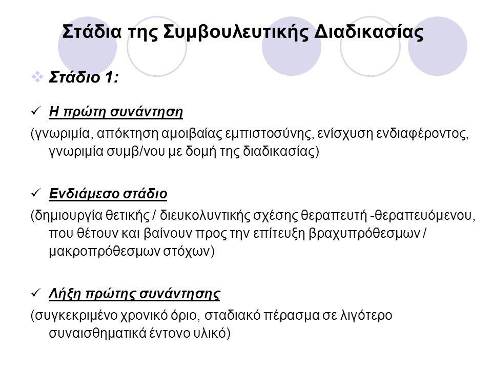 Στάδια της Συμβουλευτικής Διαδικασίας  Στάδιο 1: Η πρώτη συνάντηση (γνωριμία, απόκτηση αμοιβαίας εμπιστοσύνης, ενίσχυση ενδιαφέροντος, γνωριμία συμβ/νου με δομή της διαδικασίας) Ενδιάμεσο στάδιο (δημιουργία θετικής / διευκολυντικής σχέσης θεραπευτή -θεραπευόμενου, που θέτουν και βαίνουν προς την επίτευξη βραχυπρόθεσμων / μακροπρόθεσμων στόχων) Λήξη πρώτης συνάντησης (συγκεκριμένο χρονικό όριο, σταδιακό πέρασμα σε λιγότερο συναισθηματικά έντονο υλικό)