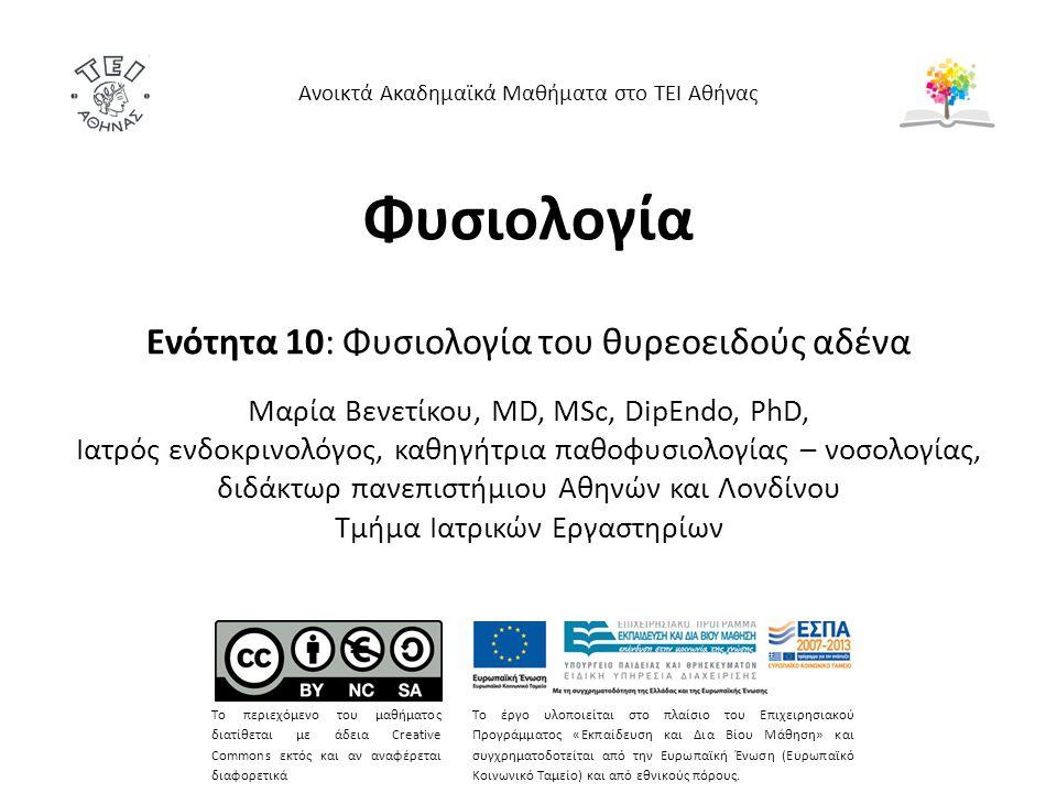 Φυσιολογία Ενότητα 10: Φυσιολογία του θυρεοειδούς αδένα Mαρία Bενετίκου, MD, MSc, DipEndo, PhD, Ιατρός ενδοκρινολόγος, καθηγήτρια παθοφυσιολογίας – νοσολογίας, διδάκτωρ πανεπιστήμιου Αθηνών και Λονδίνου Τμήμα Ιατρικών Εργαστηρίων Ανοικτά Ακαδημαϊκά Μαθήματα στο ΤΕΙ Αθήνας Το περιεχόμενο του μαθήματος διατίθεται με άδεια Creative Commons εκτός και αν αναφέρεται διαφορετικά Το έργο υλοποιείται στο πλαίσιο του Επιχειρησιακού Προγράμματος «Εκπαίδευση και Δια Βίου Μάθηση» και συγχρηματοδοτείται από την Ευρωπαϊκή Ένωση (Ευρωπαϊκό Κοινωνικό Ταμείο) και από εθνικούς πόρους.