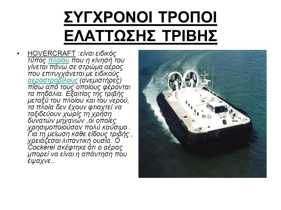 ΣΥΓΧΡΟΝΟΙ ΤΡΟΠΟΙ ΕΛΑΤΤΩΣΗΣ ΤΡΙΒΗΣ HOVERCRAFT :είναι ειδικός τύπος πλοίου που η κίνησή του γίνεται πάνω σε στρώμα αέρος που επιτυγχάνεται με ειδικούς α
