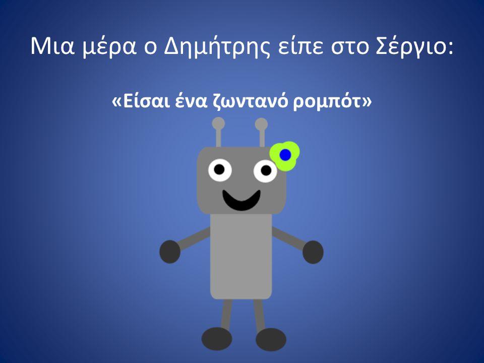 Μια μέρα ο Δημήτρης είπε στο Σέργιο: «Είσαι ένα ζωντανό ρομπότ»