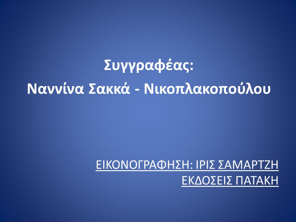 ΕΙΚΟΝΟΓΡΑΦΗΣΗ: ΙΡΙΣ ΣΑΜΑΡΤΖΗ ΕΚΔΟΣΕΙΣ ΠΑΤΑΚΗ Συγγραφέας: Ναννίνα Σακκά - Νικοπλακοπούλου