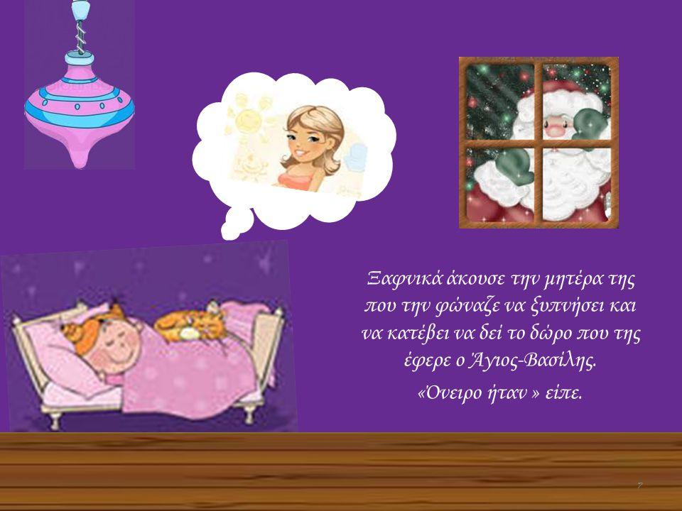 Ξαφνικά άκουσε την μητέρα της που την φώναζε να ξυπνήσει και να κατέβει να δεί το δώρο που της έφερε ο Άγιος-Βασίλης. «Όνειρο ήταν » είπε. 7