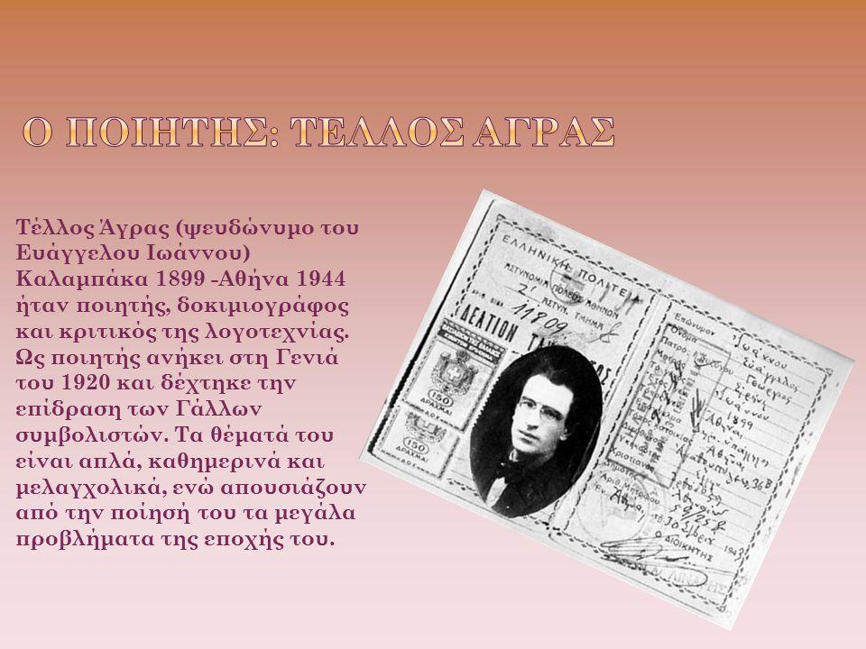 Τέλλος Άγρας (ψευδώνυμο του Ευάγγελου Ιωάννου) Καλαμπάκα 1899 -Αθήνα 1944 ήταν ποιητής, δοκιμιογράφος και κριτικός της λογοτεχνίας. Ως ποιητής ανήκει