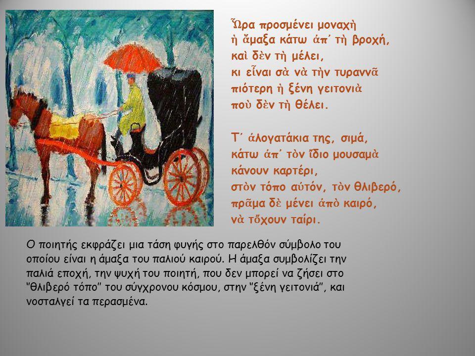 Ο ποιητής εκφράζει μια τάση φυγής στο παρελθόν σύμβολο του οποίου είναι η άμαξα του παλιού καιρού. Η άμαξα συμβολίζει την παλιά εποχή, την ψυχή του πο