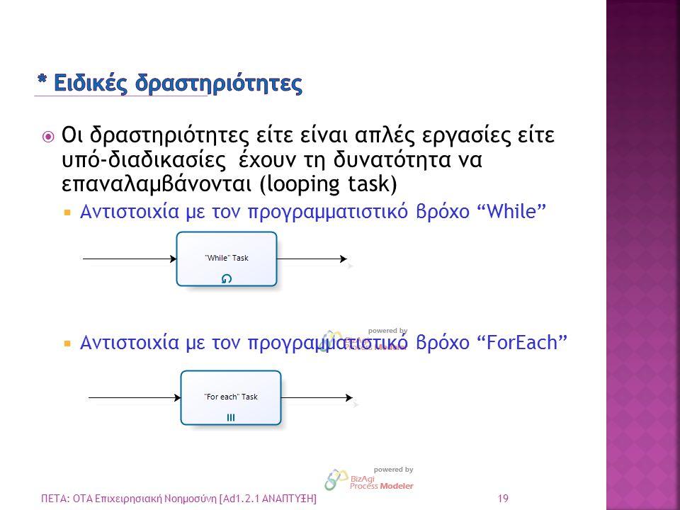 19 ΠΕΤΑ: ΟΤΑ Επιχειρησιακή Νοημοσύνη [Ad1.2.1 ΑΝΑΠΤΥΞΗ]  Οι δραστηριότητες είτε είναι απλές εργασίες είτε υπό-διαδικασίες έχουν τη δυνατότητα να επαναλαμβάνονται (looping task)  Αντιστοιχία με τον προγραμματιστικό βρόχο While  Αντιστοιχία με τον προγραμματιστικό βρόχο ForEach