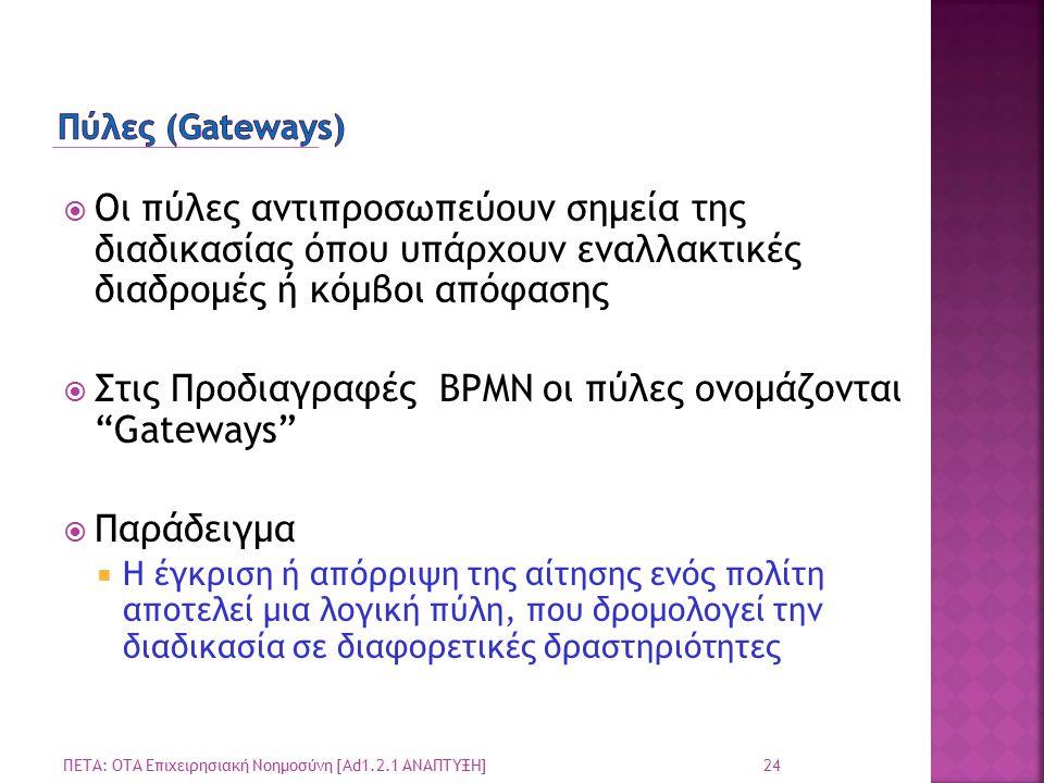 24 ΠΕΤΑ: ΟΤΑ Επιχειρησιακή Νοημοσύνη [Ad1.2.1 ΑΝΑΠΤΥΞΗ]  Οι πύλες αντιπροσωπεύουν σημεία της διαδικασίας όπου υπάρχουν εναλλακτικές διαδρομές ή κόμβοι απόφασης  Στις Προδιαγραφές BPMN οι πύλες ονομάζονται Gateways  Παράδειγμα  Η έγκριση ή απόρριψη της αίτησης ενός πολίτη αποτελεί μια λογική πύλη, που δρομολογεί την διαδικασία σε διαφορετικές δραστηριότητες