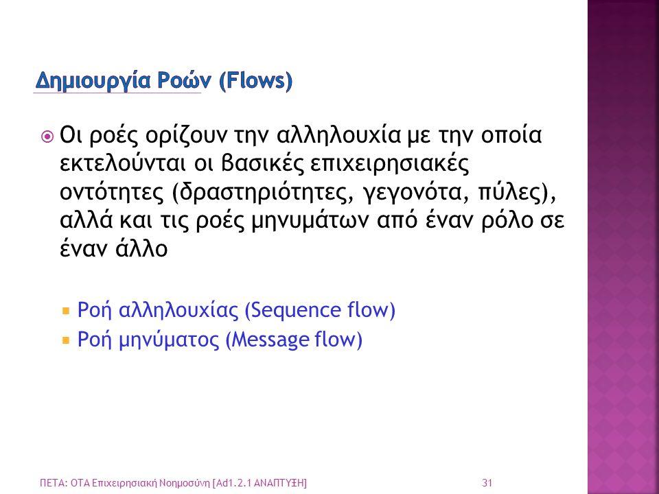  Οι ροές ορίζουν την αλληλουχία με την οποία εκτελούνται οι βασικές επιχειρησιακές οντότητες (δραστηριότητες, γεγονότα, πύλες), αλλά και τις ροές μηνυμάτων από έναν ρόλο σε έναν άλλο  Ροή αλληλουχίας (Sequence flow)  Ροή μηνύματος (Message flow) 31 ΠΕΤΑ: ΟΤΑ Επιχειρησιακή Νοημοσύνη [Ad1.2.1 ΑΝΑΠΤΥΞΗ]