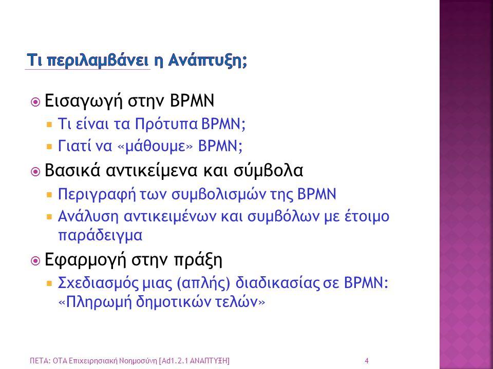  Εισαγωγή στην BPMN  Τι είναι τα Πρότυπα BPMN;  Γιατί να «μάθουμε» BPMN;  Βασικά αντικείμενα και σύμβολα  Περιγραφή των συμβολισμών της BPMN  Ανάλυση αντικειμένων και συμβόλων με έτοιμο παράδειγμα  Εφαρμογή στην πράξη  Σχεδιασμός μιας (απλής) διαδικασίας σε BPMN: «Πληρωμή δημοτικών τελών» 4 ΠΕΤΑ: ΟΤΑ Επιχειρησιακή Νοημοσύνη [Ad1.2.1 ΑΝΑΠΤΥΞΗ]