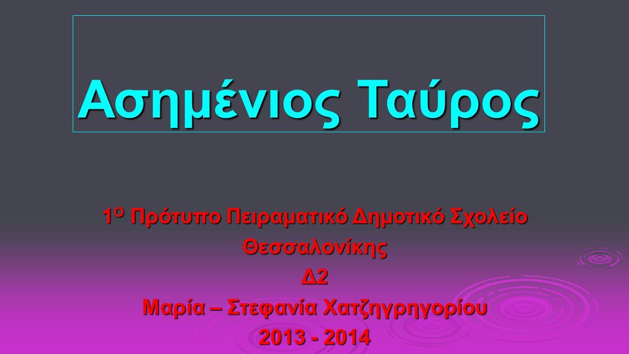 Ασημένιος Ταύρος 1 Ο Πρότυπο Πειραματικό Δημοτικό Σχολείο ΘεσσαλονίκηςΔ2 Μαρία – Στεφανία Χατζηγρηγορίου 2013 - 2014