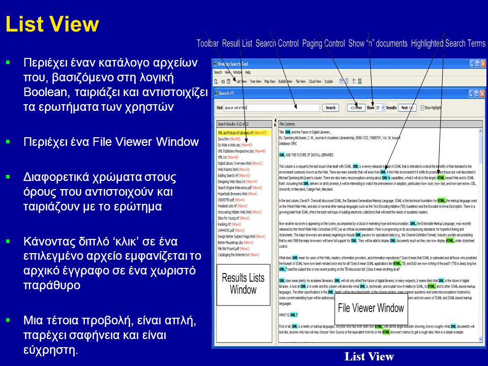 8 List View  Περιέχει έναν κατάλογο αρχείων που, βασιζόμενο στη λογική Boolean, ταιριάζει και αντιστοιχίζει τα ερωτήματα των χρηστών  Περιέχει ένα File Viewer Window  Διαφορετικά χρώματα στους όρους που αντιστοιχούν και ταιριάζουν με το ερώτημα  Κάνοντας διπλό 'κλικ' σε ένα επιλεγμένο αρχείο εμφανίζεται το αρχικό έγγραφο σε ένα χωριστό παράθυρο  Μια τέτοια προβολή, είναι απλή, παρέχει σαφήνεια και είναι εύχρηστη.
