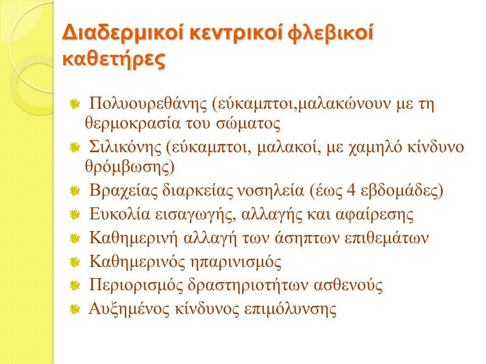 Διαδερμικοί κεντρικοί φλεβικ οί καθετήρ ες Πολυουρεθάνης (εύκαμπτοι,μαλακώνουν με τη θερμοκρασία του σώματος Σιλικόνης (εύκαμπτοι, μαλακοί, με χαμηλό κίνδυνο θρόμβωσης) Βραχείας διαρκείας νοσηλεία (έως 4 εβδομάδες) Ευκολία εισαγωγής, αλλαγής και αφαίρεσης Καθημερινή αλλαγή των άσηπτων επιθεμάτων Καθημερινός ηπαρινισμός Περιορισμός δραστηριοτήτων ασθενούς Αυξημένος κίνδυνος επιμόλυνσης