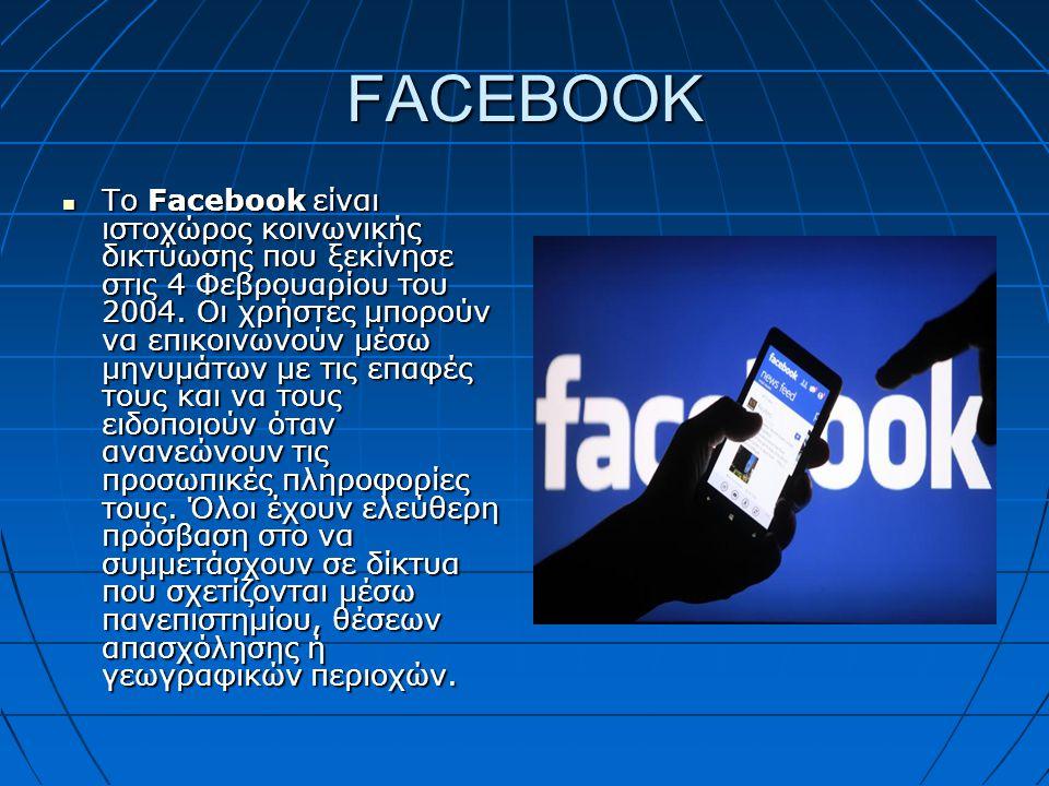 FACEBOOK Το Facebook είναι ιστοχώρος κοινωνικής δικτύωσης που ξεκίνησε στις 4 Φεβρουαρίου του 2004. Οι χρήστες μπορούν να επικοινωνούν μέσω μηνυμάτων