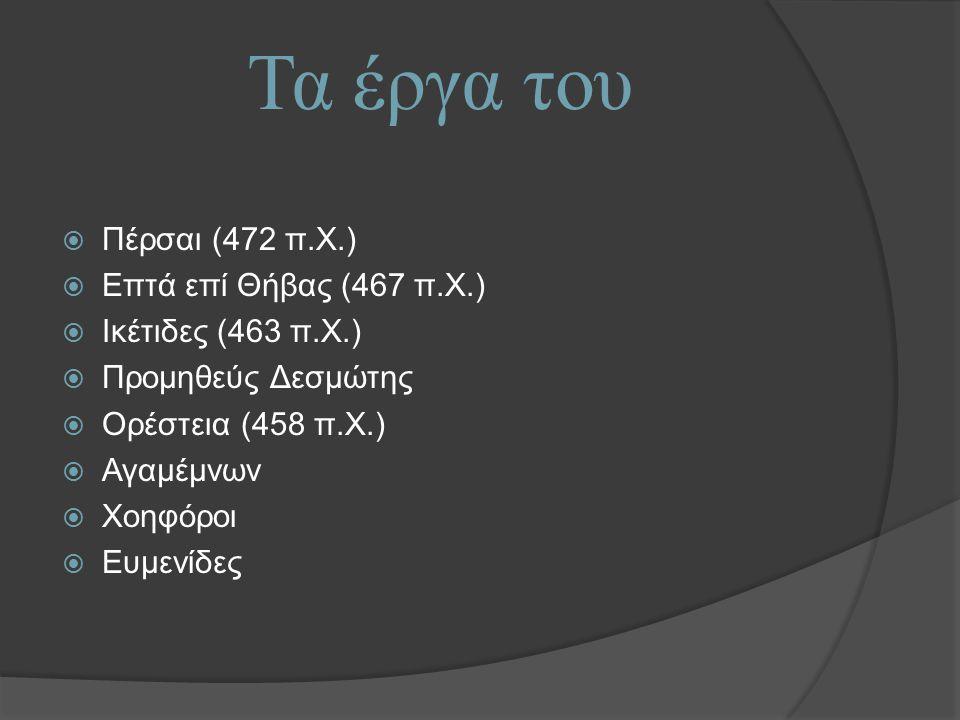 Τα έργα του  Πέρσαι (472 π.Χ.)  Επτά επί Θήβας (467 π.Χ.)  Ικέτιδες (463 π.X.)  Προμηθεύς Δεσμώτης  Ορέστεια (458 π.Χ.)  Αγαμέμνων  Χοηφόροι  Ευμενίδες