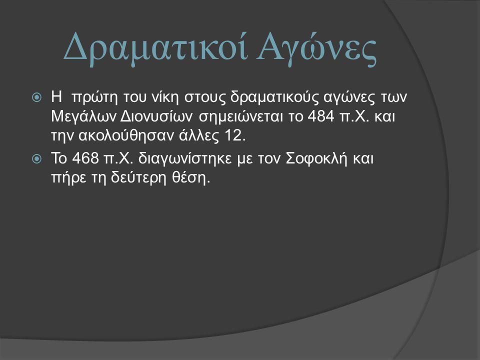 Δραματικοί Αγώνες  Η πρώτη του νίκη στους δραματικούς αγώνες των Μεγάλων Διονυσίων σημειώνεται το 484 π.Χ.