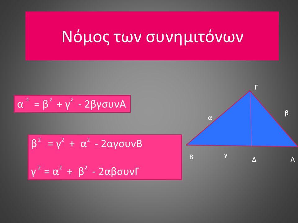 Νόμος των συνημιτόνων α = β + γ - 2βγσυνΑ 22 2 β = γ + α - 2αγσυνΒ γ = α + β - 2αβσυνΓ 222 222 Γ Β ΑΔ α β γ