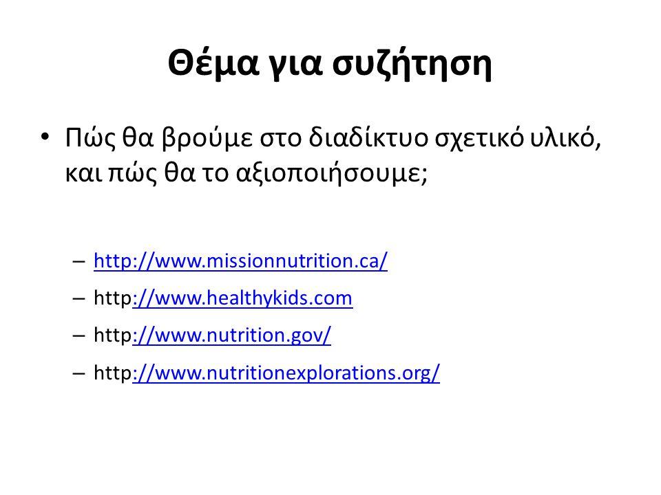 Θέμα για συζήτηση Πώς θα βρούμε στο διαδίκτυο σχετικό υλικό, και πώς θα το αξιοποιήσουμε; – http://www.missionnutrition.ca/ http://www.missionnutrition.ca/ – http://www.healthykids.com://www.healthykids.com – http://www.nutrition.gov/://www.nutrition.gov/ – http://www.nutritionexplorations.org/://www.nutritionexplorations.org/