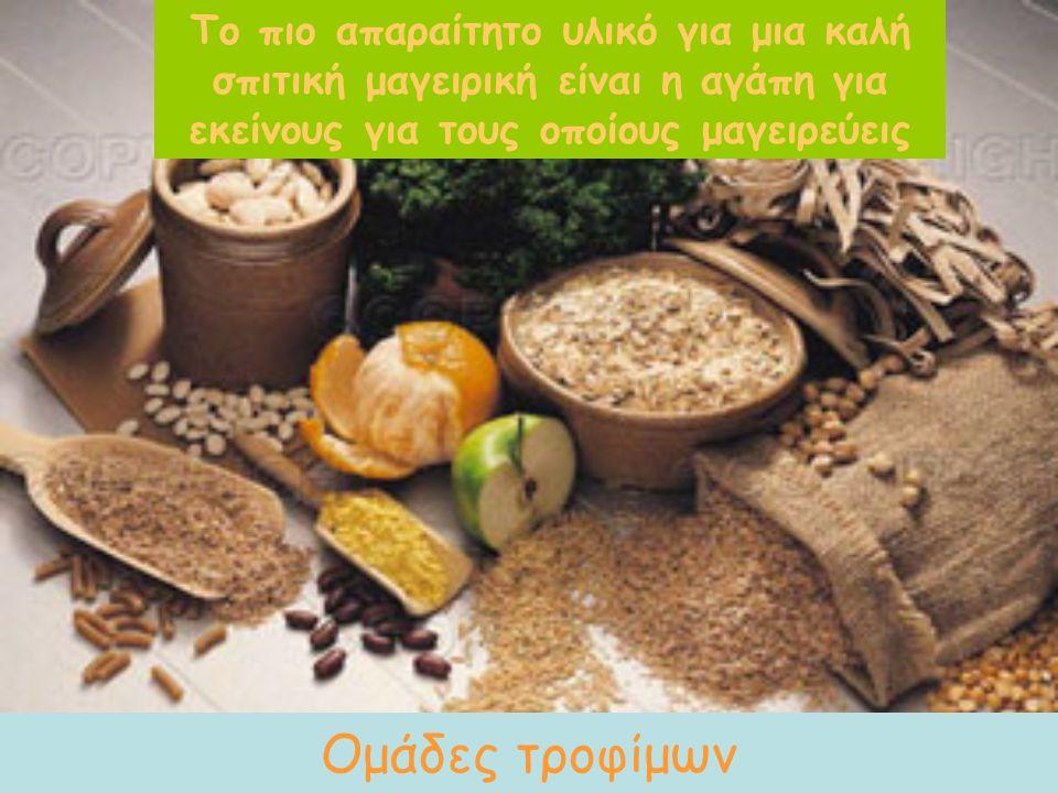 Το πιο απαραίτητο υλικό για μια καλή σπιτική μαγειρική είναι η αγάπη για εκείνους για τους οποίους μαγειρεύεις Ομάδες τροφίμων