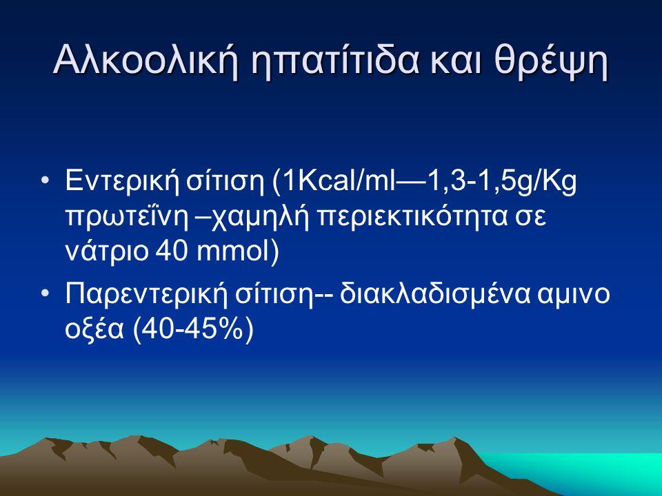 Αλκοολική ηπατίτιδα και θρέψη Εντερική σίτιση (1Kcal/ml—1,3-1,5g/Kg πρωτεΐνη –χαμηλή περιεκτικότητα σε νάτριο 40 mmol) Παρεντερική σίτιση-- διακλαδισμ