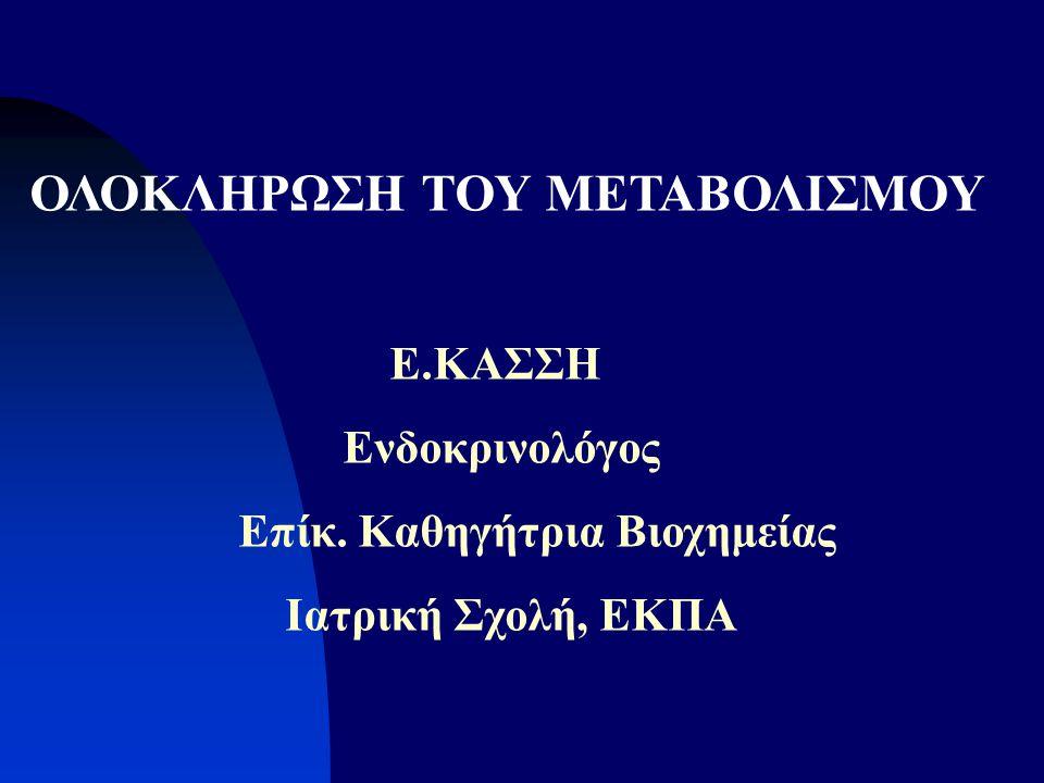 ΟΛΟΚΛΗΡΩΣΗ ΤΟΥ ΜΕΤΑΒΟΛΙΣΜΟΥ Ε.ΚΑΣΣΗ Ενδοκρινολόγος Eπίκ. Καθηγήτρια Βιοχημείας Ιατρική Σχολή, ΕΚΠΑ