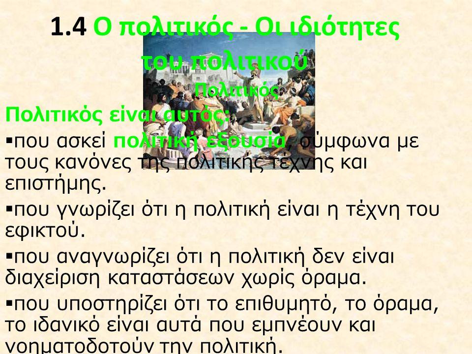 1.4 Ο πολιτικός - Οι ιδιότητες του πολιτικού Πολιτικός Πολιτικός είναι αυτός:  που ασκεί πολιτική εξουσία, σύμφωνα με τους κανόνες της πολιτικής τέχν