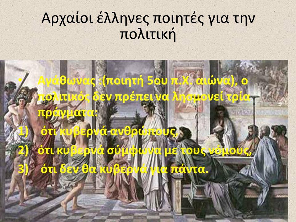 Αγάθωνας :(ποιητή 5ου π.Χ. αιώνα), ο πολιτικός δεν πρέπει να λησμονεί τρία πράγματα: 1) ότι κυβερνά ανθρώπους, 2)ότι κυβερνά σύμφωνα με τους νόμους, 3