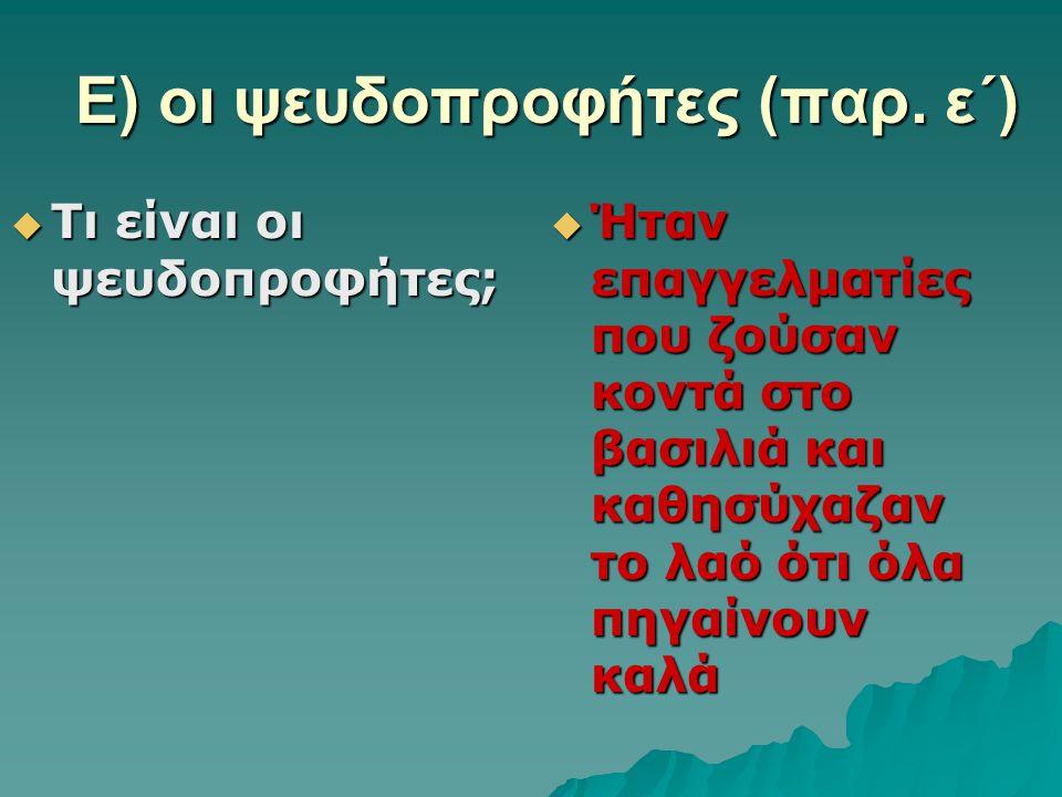 Ε) οι ψευδοπροφήτες (παρ. ε΄)  Τι είναι οι ψευδοπροφήτες;  Ήταν επαγγελματίες που ζούσαν κοντά στο βασιλιά και καθησύχαζαν το λαό ότι όλα πηγαίνουν